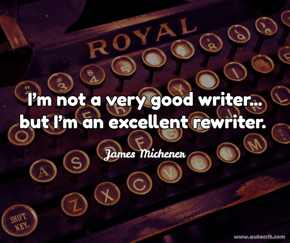 James Michener - quote about writing - I'm not a very good writer... but I'm an excellent rewriter.