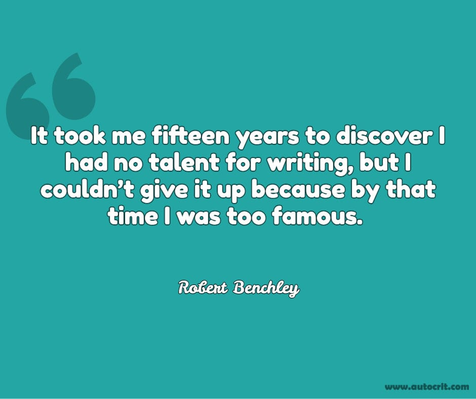 Robert Benchley - quote about writing - It took me fifteen years to discover I had no talent for writing, but I couldn't give it up because by that time I was too famous.