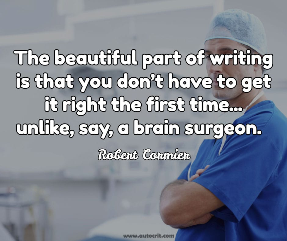 Robert Cormier - quote about writing - The beautiful part of writing is that you don't have to get it right the first time... unlike, say, a brain surgeon.