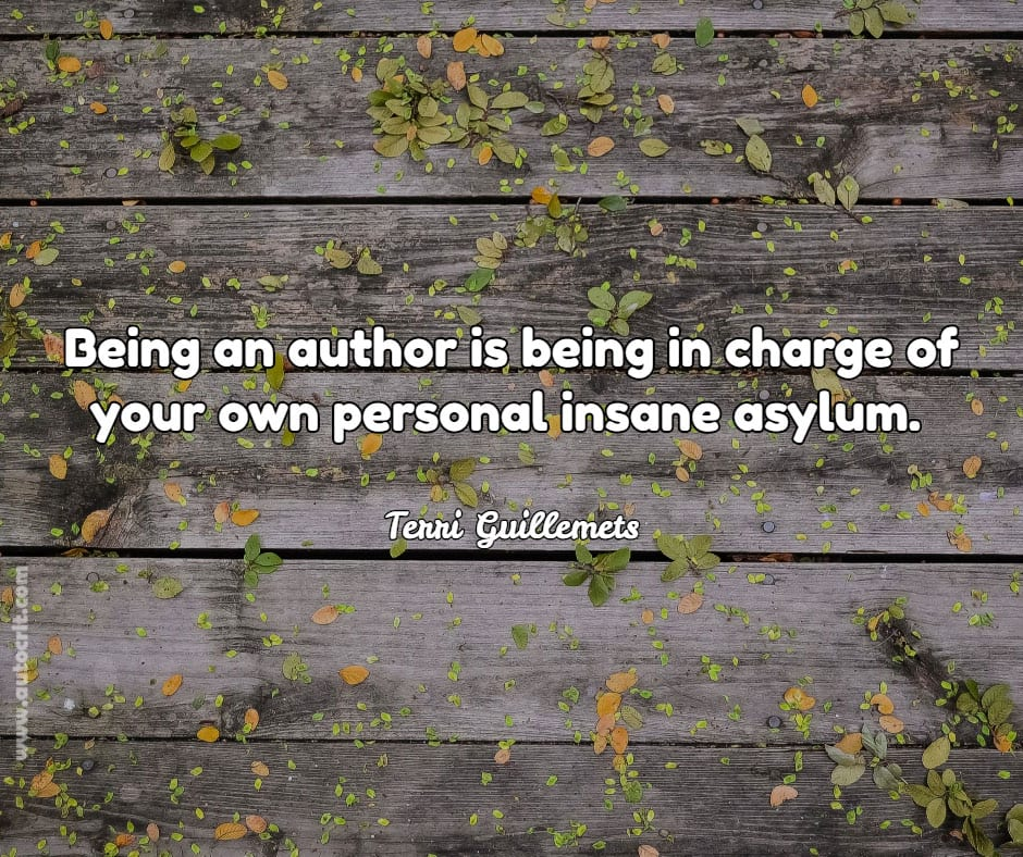 Terri Guillemets - quote about writing - Being an author is being in charge of your own personal insane asylum.