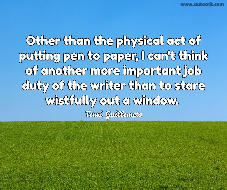 Terri Guillemets - quote about writing - Other than the physical act of putting pen to paper, I can't think of another more important job duty of the writer than to stare wistfully out a window.